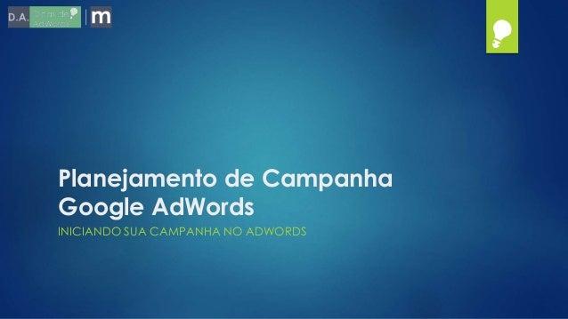 Planejamento de Campanha Google AdWords INICIANDO SUA CAMPANHA NO ADWORDS