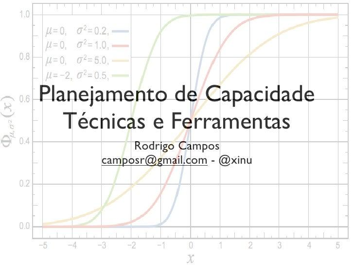 Planejamento de Capacidade   Técnicas e Ferramentas          Rodrigo Campos     camposr@gmail.com - @xinu