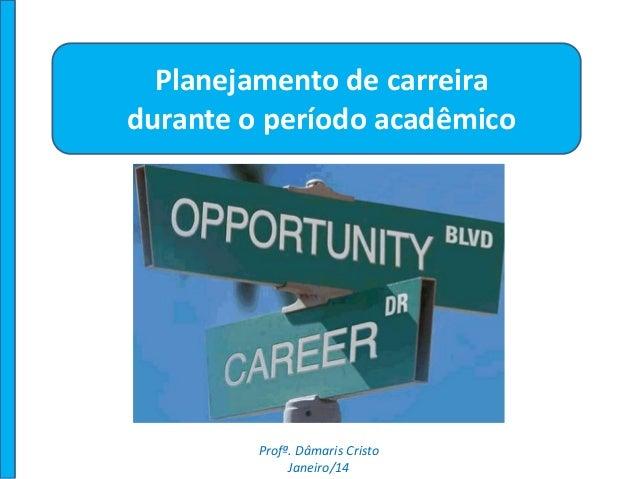 Planejamento de carreira durante o período acadêmico Profª. Dâmaris Cristo Janeiro/14