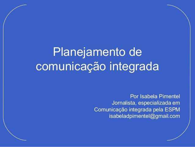 Planejamento decomunicação integrada                       Por Isabela Pimentel               Jornalista, especializada em...