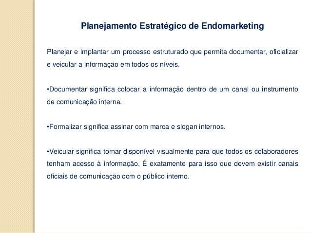 Planejamento Estratégico de Endomarketing Planejar e implantar um processo estruturado que permita documentar, oficializar...