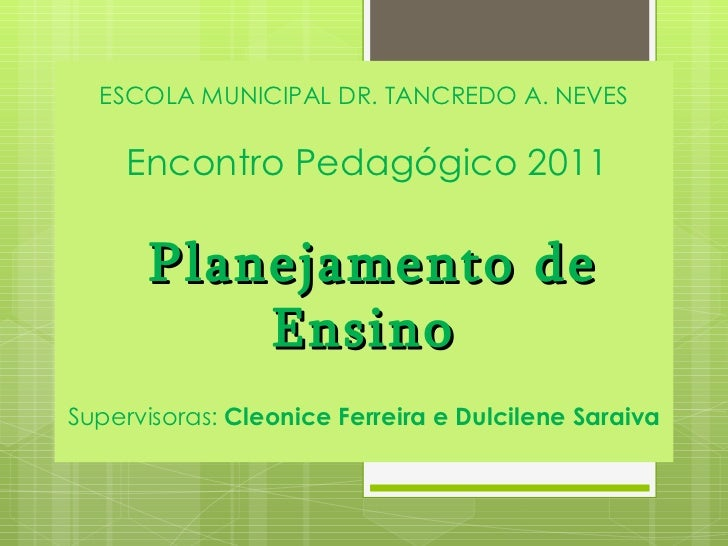 ESCOLA MUNICIPAL DR. TANCREDO A. NEVES   Encontro Pedagógico 2011  Planejamento de Ensino Supervisoras:  Cleonice Ferreira...