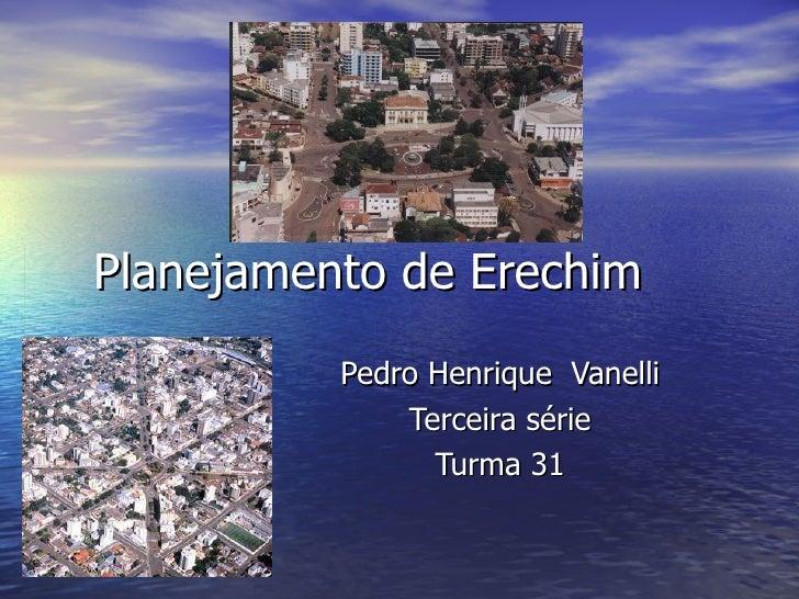 Planejamento de Erechim Pedro Henrique  Vanelli  Terceira série Turma 31