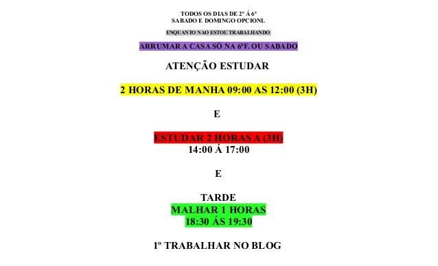 TODOS OS DIAS DE 2ª Á 6ª SABADO E DOMINGO OPCIONL ENQUANTO NAO ESTOU TRABALHANDO  ARRUMAR A CASA SÓ NA 6ªF. OU SABADO  ATE...