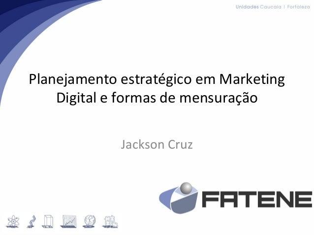 Planejamento estratégico em Marketing Digital e formas de mensuração Jackson Cruz