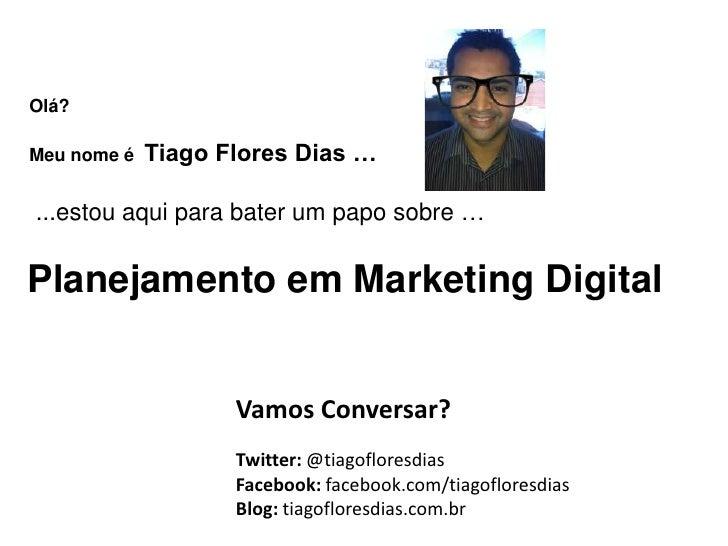 Olá?Meu nome é   Tiago Flores Dias …...estou aqui para bater um papo sobre …Planejamento em Marketing Digital             ...