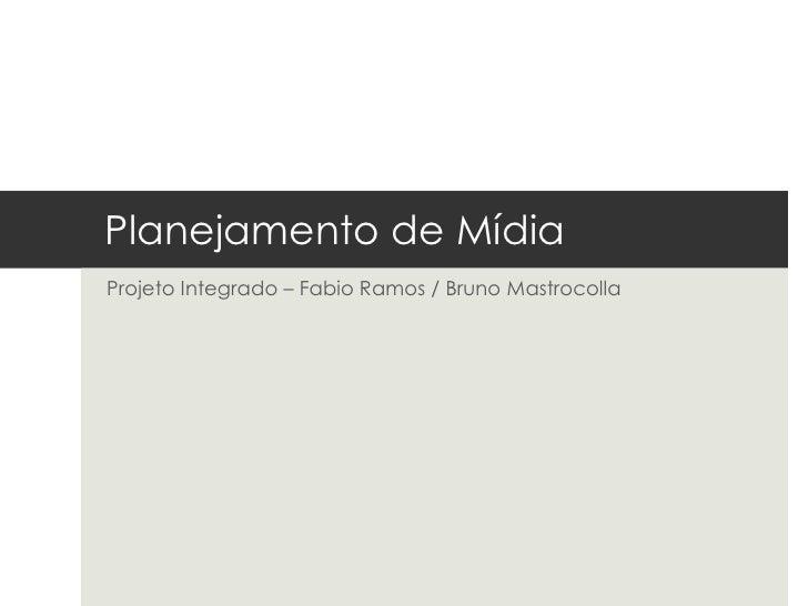 Planejamento de MídiaProjeto Integrado – Fabio Ramos / Bruno Mastrocolla