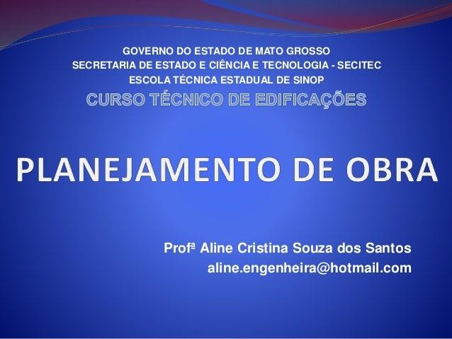 Profª Aline Cristina Souza dos Santos aline.engenheira@hotmail.com GOVERNO DO ESTADO DE MATO GROSSO SECRETARIA DE ESTADO E...