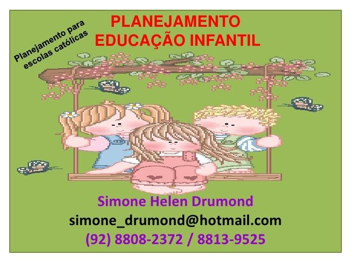 PLANEJAMENTO   EDUCAÇÃO INFANTIL    Simone Helen Drumondsimone_drumond@hotmail.com  (92) 8808-2372 / 8813-9525
