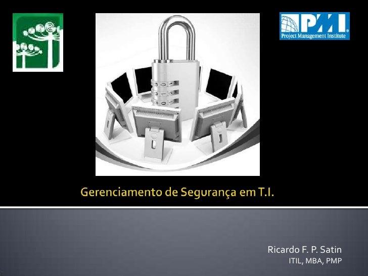 Gerenciamento de Segurança em T.I.<br />Ricardo F. P. Satin <br />ITIL, MBA, PMP<br />