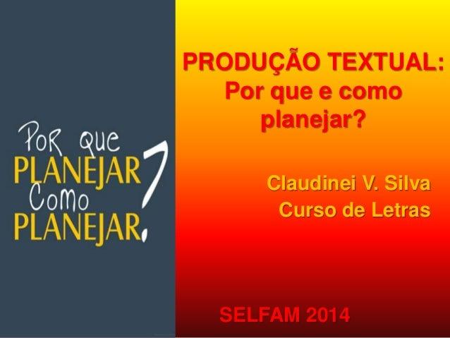 PRODUÇÃO TEXTUAL:  Por que e como  planejar?  Claudinei V. Silva  Curso de Letras  SELFAM 2014
