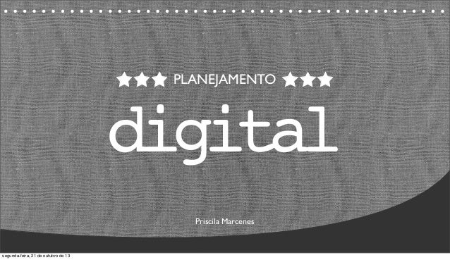 PLANEJAMENTO digital Priscila Marcenes segunda-feira, 21 de outubro de 13