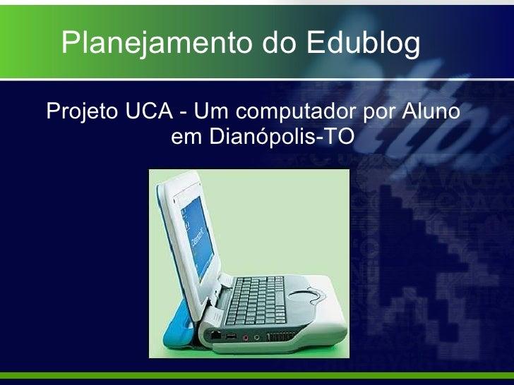 Planejamento do Edublog <ul><li>Projeto UCA - Um computador por Aluno em Dianópolis-TO </li></ul>