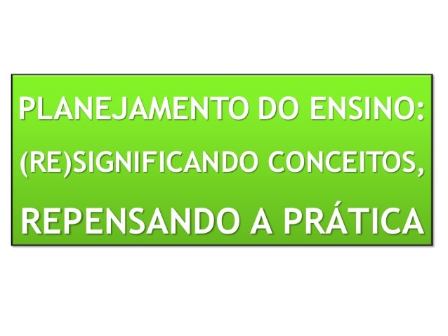 PLANEJAMENTO DO ENSINO: (RE)SIGNIFICANDO CONCEITOS, REPENSANDO A PRÁTICA