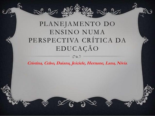 PLANEJAMENTO DO ENSINO NUMA PERSPECTIVA CRÍTICA DA EDUCAÇÃO Cristina, Celso, Daiana, Jeiciele, Hernane, Lana, Nívia.