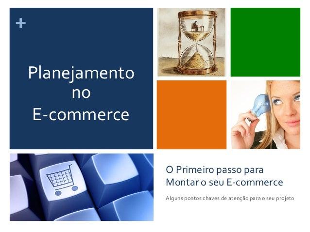 + O Primeiro passo para Montar o seu E-‐commerce Alguns pontos chaves de atenção para o s...