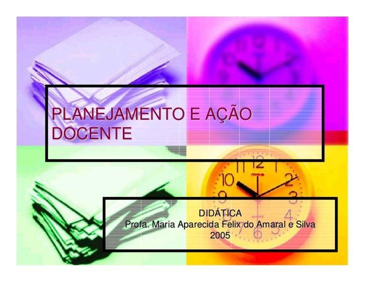 PLANEJAMENTO E AÇÃODOCENTE                       DIDÁTICA      Profa. Maria Aparecida Felix do Amaral e Silva             ...