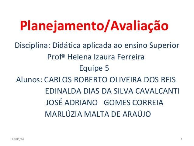 Planejamento/Avaliação Disciplina: Didática aplicada ao ensino Superior Profª Helena Izaura Ferreira Equipe 5 Alunos: CARL...