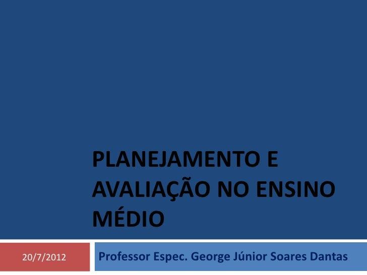 PLANEJAMENTO E            AVALIAÇÃO NO ENSINO            MÉDIO20/7/2012   Professor Espec. George Júnior Soares Dantas