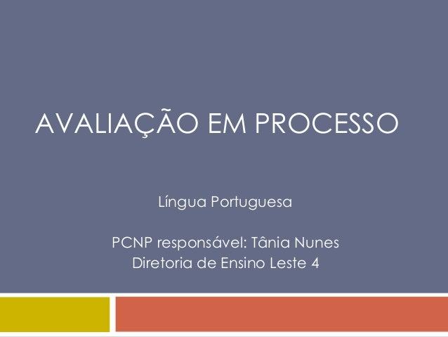 AVALIAÇÃO EM PROCESSO         Língua Portuguesa    PCNP responsável: Tânia Nunes      Diretoria de Ensino Leste 4