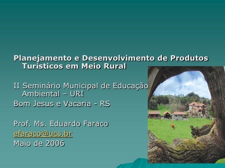 Planejamento e Desenvolvimento de Produtos  Turísticos em Meio RuralII Seminário Municipal de Educação   Ambiental – URIBo...
