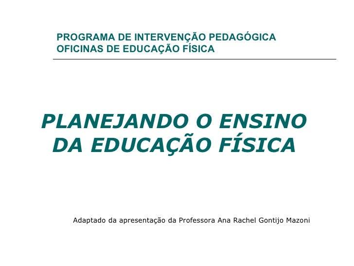 PROGRAMA DE INTERVENÇÃO PEDAGÓGICA OFICINAS DE EDUCAÇÃO FÍSICA PLANEJANDO O ENSINO DA EDUCAÇÃO FÍSICA Adaptado da apresent...