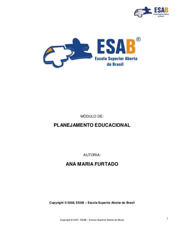 Copyright © 2007, ESAB – Escola Superior Aberta do Brasil 1 MÓDULO DE: PLANEJAMENTO EDUCACIONAL AUTORIA: ANA MARIA FURTADO...