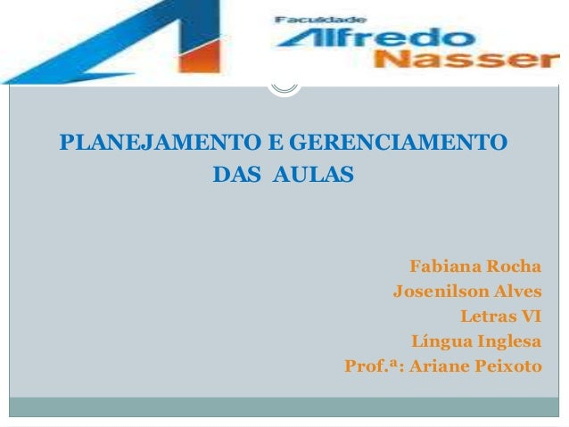 PLANEJAMENTO E GERENCIAMENTO DAS AULAS  Fabiana Rocha Josenilson Alves Letras VI Língua Inglesa Prof.ª: Ariane Peixoto