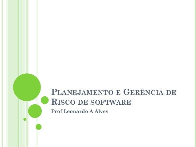 PLANEJAMENTO E GERÊNCIA DERISCO DE SOFTWAREProf Leonardo A Alves