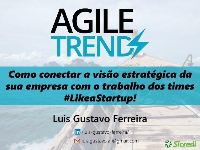 Como conectar a visão estratégica da sua empresa com o trabalho dos times #LikeaStartup! Luis Gustavo Ferreira /luis-gusta...