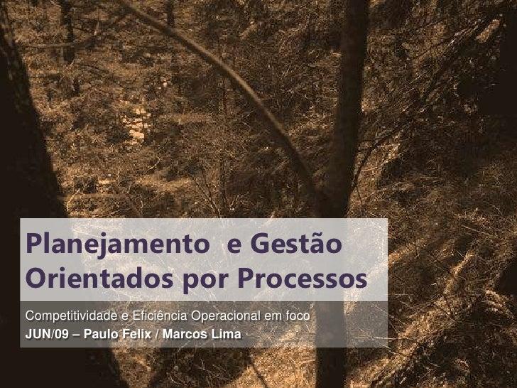 Planejamento e Gestão Orientados por Processos Competitividade e Eficiência Operacional em foco JUN/09 – Paulo Felix / Mar...