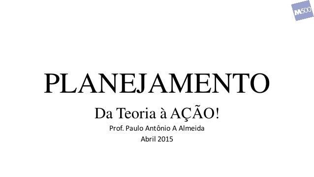 PLANEJAMENTO Da Teoria à AÇÃO! Prof. Paulo Antônio A Almeida Abril 2015