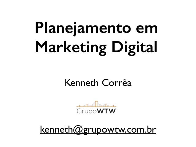 Planejamento em Marketing Digital Kenneth Corrêa	  ! ! ! kenneth@grupowtw.com.br