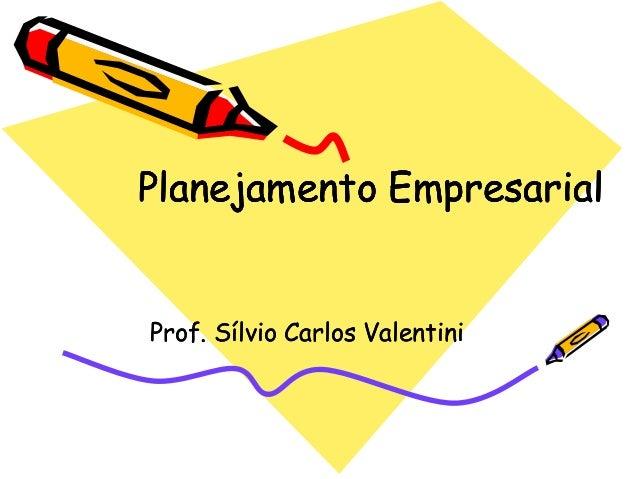 Planejamento Empresarial  Prof. Sílvio Carlos Valentini