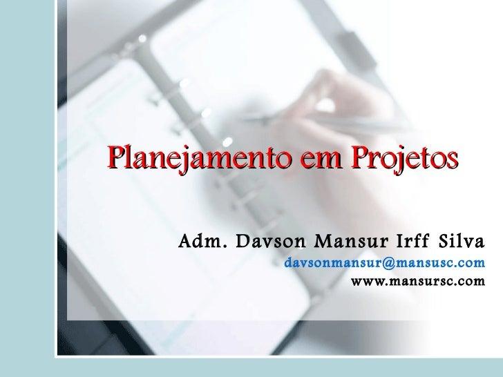 Planejamento em Projetos Adm. Davson Mansur Irff Silva d [email_address] www.mansursc.com