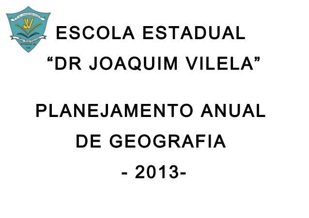 """ESCOLA ESTADUAL""""DR JOAQUIM VILELA""""PLANEJAMENTO ANUAL   DE GEOGRAFIA      - 2013-"""