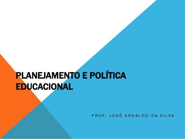PLANEJAMENTO E POLÍTICA EDUCACIONAL P R O F . J O S É A R N A L D O D A S I L V A