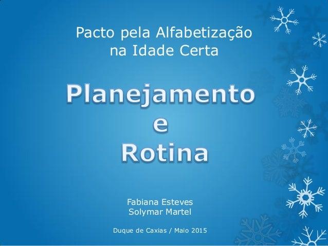 Pacto pela Alfabetização na Idade Certa Fabiana Esteves Solymar Martel Duque de Caxias / Maio 2015