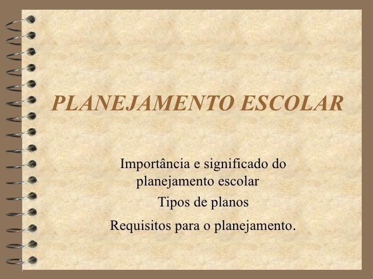 PLANEJAMENTO ESCOLAR <ul><li>Importância e significado do planejamento escolar </li></ul><ul><li>Tipos de planos </li></ul...