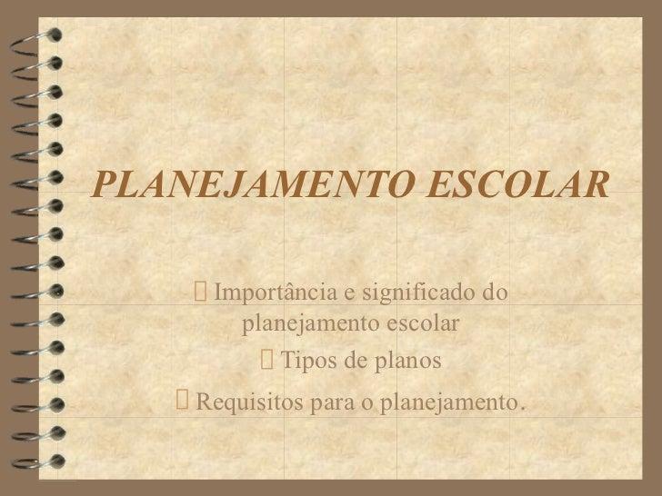 PLANEJAMENTO ESCOLAR     Importância e significado do       planejamento escolar          Tipos de planos    Requisitos pa...
