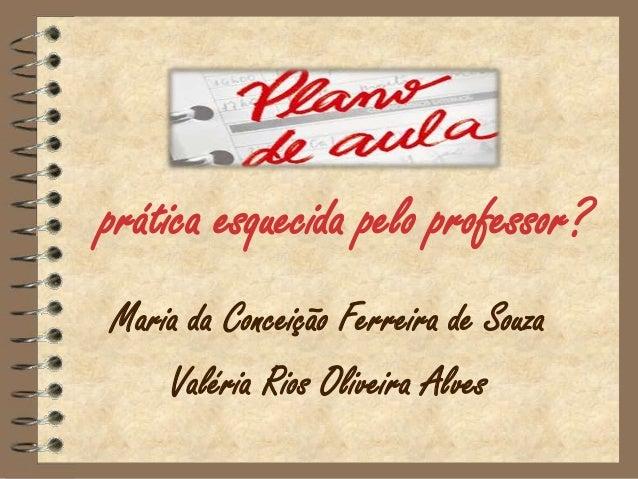 prática esquecida pelo professor?Maria da Conceição Ferreira de Souza    Valéria Rios Oliveira Alves