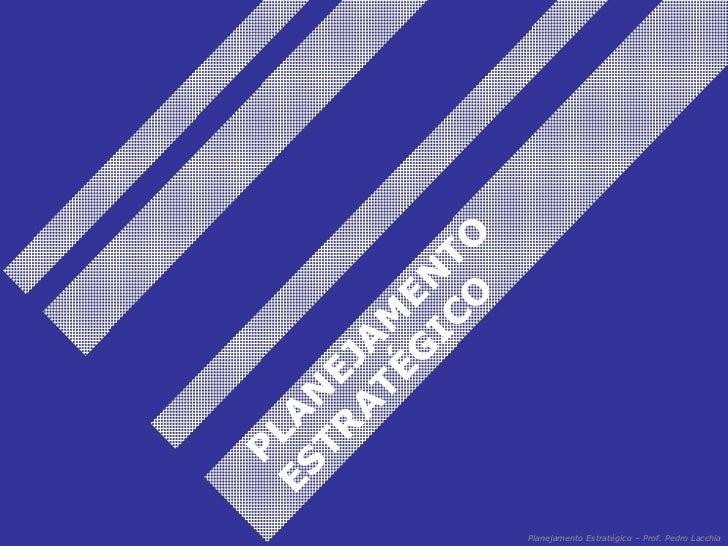 Planejamento Estratégico – Prof. Pedro Lacchia PLANEJAMENTO ESTRATÉGICO