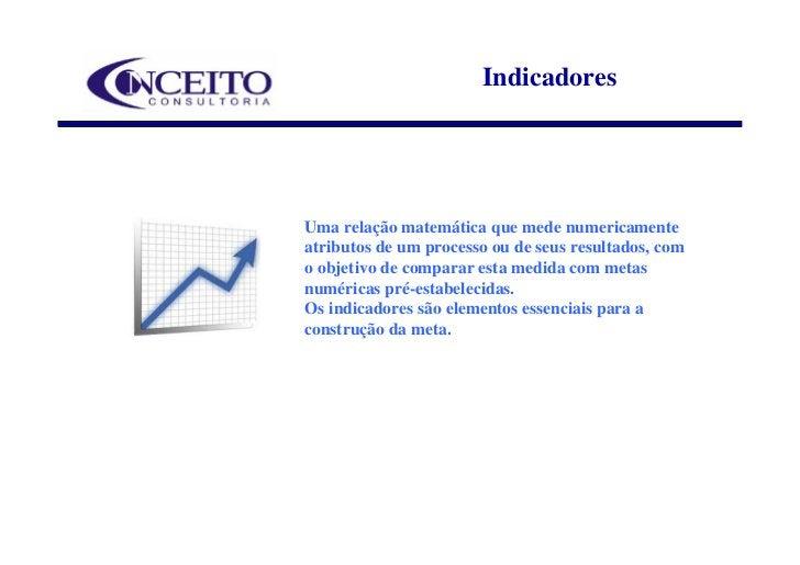 Indicadores     Uma relação matemática que mede numericamente atributos de um processo ou de seus resultados, com o objeti...