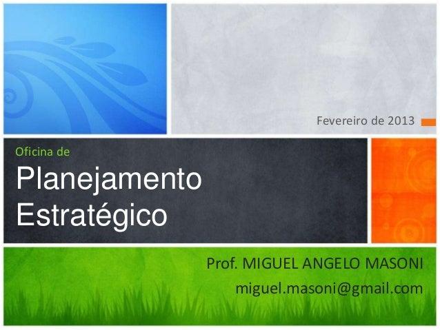 Fevereiro de 2013Oficina dePlanejamentoEstratégico               Prof. MIGUEL ANGELO MASONI                   miguel.mason...