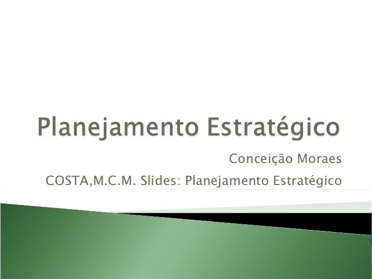 Conceição Moraes COSTA,M.C.M. Slides: Planejamento Estratégico