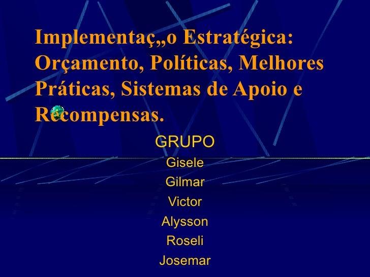 Implementação Estratégica:  Orçamento, Políticas, Melhores Práticas, Sistemas de Apoio e Recompensas. GRUPO Gisele Gilmar ...