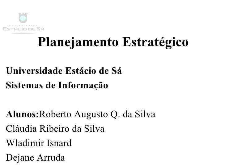 Planejamento Estratégico Universidade Estácio de Sá Sistemas de Informação Alunos: Roberto Augusto Q. da Silva Cláudia Rib...
