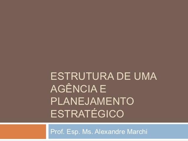 ESTRUTURA DE UMAAGÊNCIA EPLANEJAMENTOESTRATÉGICOProf. Esp. Ms. Alexandre Marchi