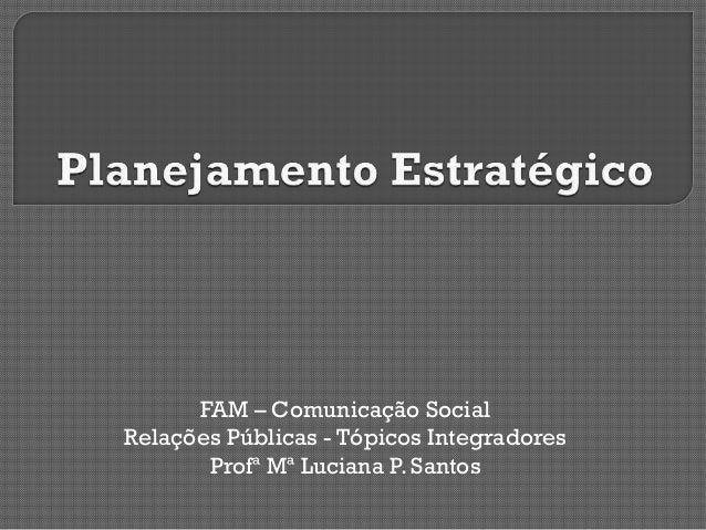 FAM – Comunicação Social Relações Públicas - Tópicos Integradores Profª Mª Luciana P. Santos