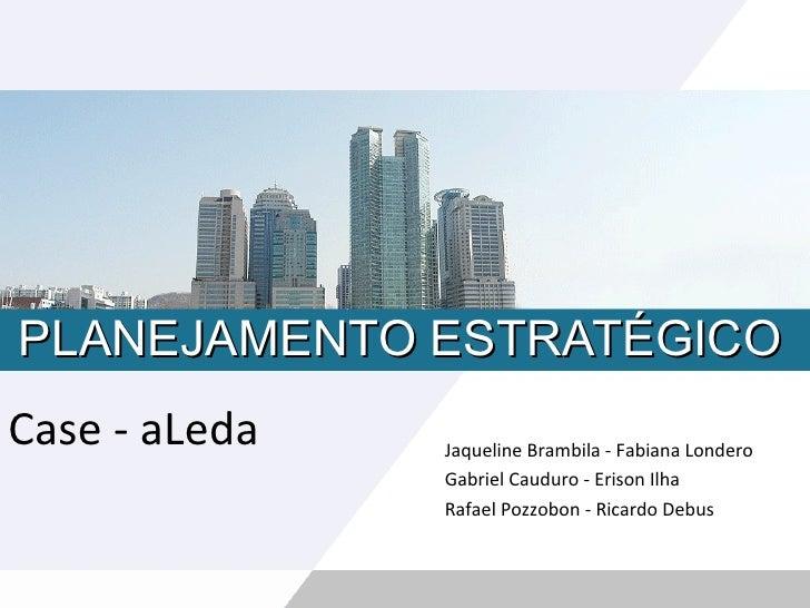 PLANEJAMENTO ESTRATÉGICO Case - aLeda Jaqueline Brambila - Fabiana Londero Gabriel Cauduro - Erison Ilha Rafael Pozzobon -...